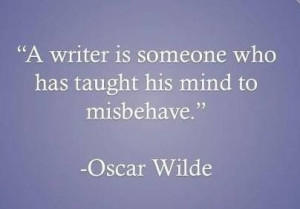 writer is someone who has taught his mind to misbehave. Oscar Wilde