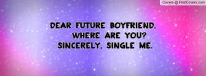 Dear future boyfriend, Where are you? Sincerely, Single me.