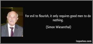 ... flourish, it only requires good men to do nothing. - Simon Wiesenthal