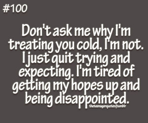 you cold, I'm not. I just quit trying andexpecting. I'm tired ...