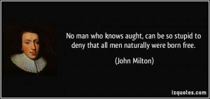 ... so stupid to deny that all men naturally were born free. - John Milton
