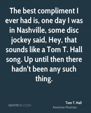 The best compliment I ever had is, one day I was in Nashville, some ...