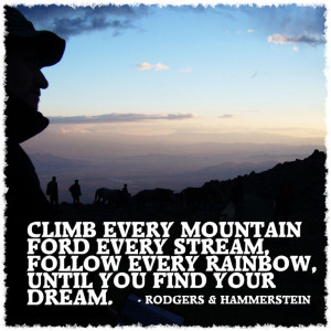 Climb every mountain ford every stream follow every rainbow