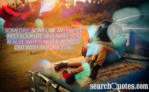 Someday, someone will walk into your life and make you realize why it ...