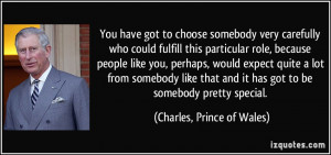 ... it has got to be somebody pretty special. - Charles, Prince of Wales