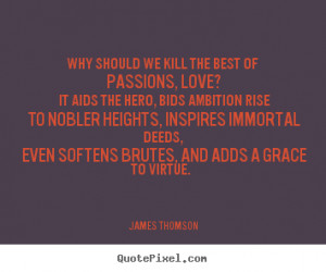 ... we kill the best of passions, love? it aids the hero,.. - Love quotes
