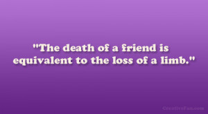 The death of a friend is equivalent to the loss of a limb.""