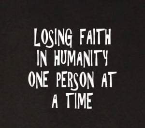 Losing faith in humanity one person at a timeLose Faith In Human, Life ...