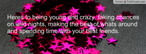 Heres to being young and crazy, taking chances on wild nights, making ...