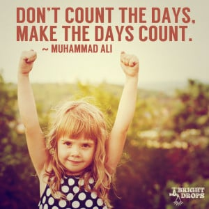 "Don't count the days, make the days count."" ~Muhammad Ali 