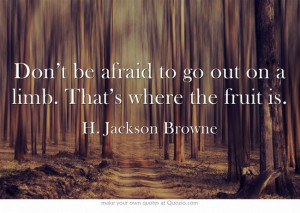 Don't be afraid to go out on a limb. That's where the fruit is.