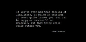 If you ever had that feeling of loneliness, of being an outsider, it ...