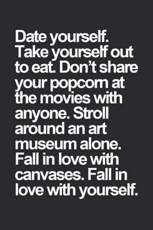 Date yourself... It's really fun!! I never have to worry about not ...