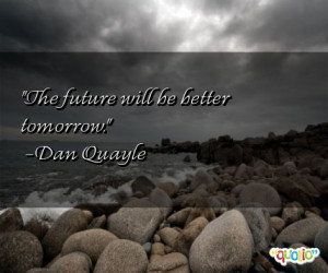 The future will be better tomorrow. -Dan Quayle