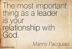 The most important things as a leader is your relationship with God.