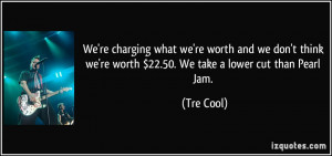 ... we're worth $22.50. We take a lower cut than Pearl Jam. - Tre Cool