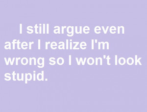 still argue even after I realize I'm wrong so I won't look stupid