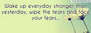 Wake up everyday stronger than yesterday, wipe the tears and face your ...