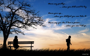 never say goodbye when you still want to try never give up when you ...