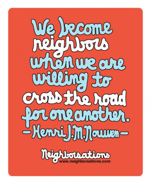 We become neighbors when we are willing to cross the road for one ...