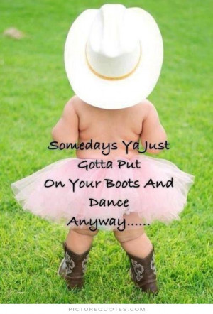 Somedays ya just gotta put on your boots and dance anyway Picture ...