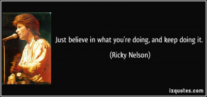 Just believe in what you're doing, and keep doing it. - Ricky Nelson