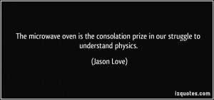 ... consolation prize in our struggle to understand physics. - Jason Love