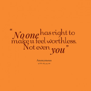 Quotes Picture: no one has right to make u feel worthless not even you