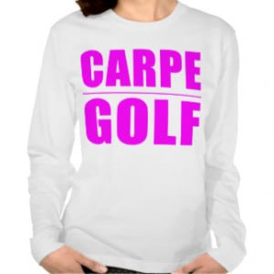 Funny Girl Golfers Quotes : Carpe Golf Tees
