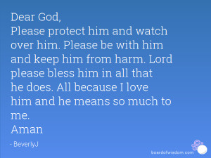 Please protect him and watch over him. Please be with him and keep him ...