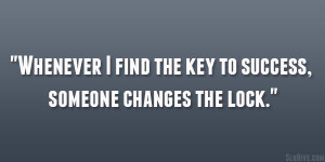 """Whenever I find the key to success, someone changes the lock."""""""