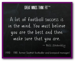 lot of football success is in the mind. You must believe you are ...