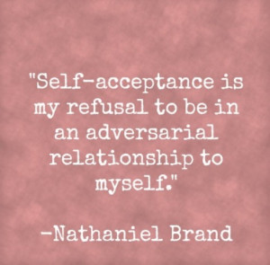 Self-acceptance is my refusal to be in an adversarial relationship to ...