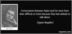 ... at times because they had nobody to talk about. - Agnes Repplier
