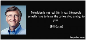 Television is not real life. In real life people actually have to ...