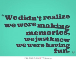 We didn't realize we were making memories, we just knew we were having ...