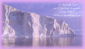Go through live as if floating on water: move with it without drowning ...