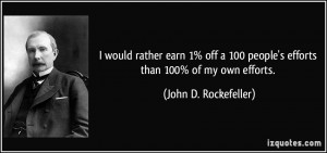 ... people's efforts than 100% of my own efforts. - John D. Rockefeller