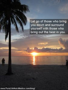 Let go of those who bring you down and surround yourself with those ...