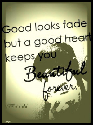 Good looks fade but a good heart keeps you beautiful forever