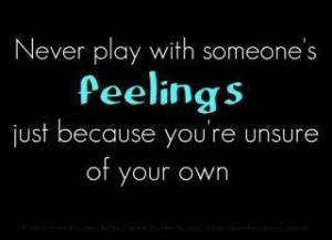 than play with other's feelings - play with your own. Only immature ...