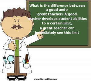 between a good and a great teacher? A good teacher develops student ...