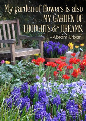 My garden of flowers is also my garden of thoughts and dreams ...