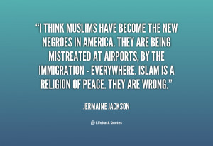 think Muslims have become the new Negroes in America. They are being ...