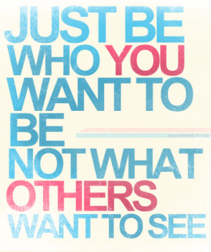 Just be who you want to be, not what others want to see.