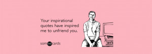 You inspirational quotes have inspired me to unfriend you. Unfriend A ...