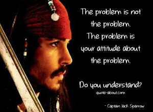 The problem is not the problem - Jack Sparrow