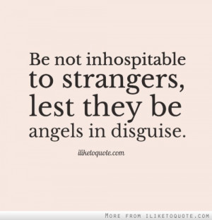 Be not inhospitable to strangers, lest they be angels in disguise.
