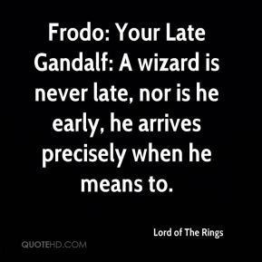 Frodo: Your Late Gandalf: A wizard is never late, nor is he early, he ...