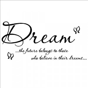 Dream the future belongs to those who believe in their dreams